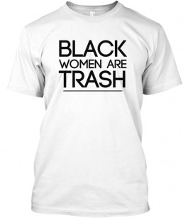 "The ""Black Women Are Trash"" T-shirt incited consumer rage. (Image via Teespring)"